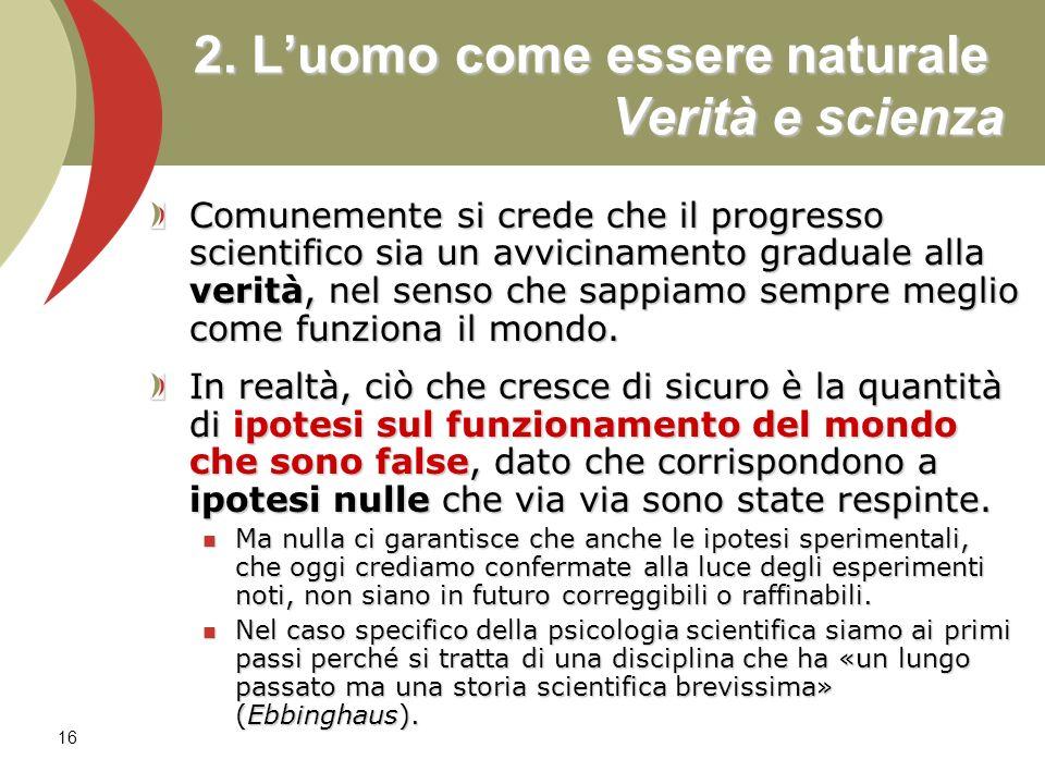 16 2. Luomo come essere naturale Verità e scienza Comunemente si crede che il progresso scientifico sia un avvicinamento graduale alla verità, nel sen