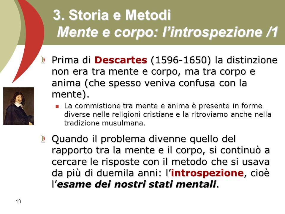 18 3. Storia e Metodi Mente e corpo: lintrospezione /1 Prima di Descartes (1596-1650) la distinzione non era tra mente e corpo, ma tra corpo e anima (