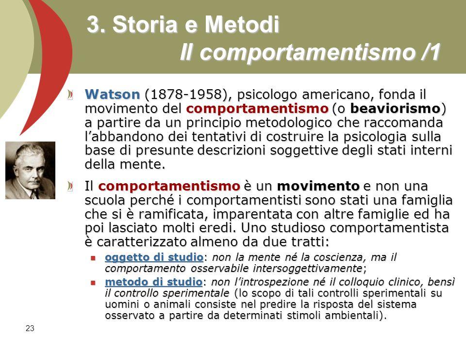 23 3. Storia e Metodi Il comportamentismo /1 Watson (1878-1958), psicologo americano, fonda il movimento del comportamentismo (o beaviorismo) a partir