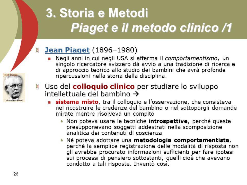 26 3. Storia e Metodi Piaget e il metodo clinico /1 Jean Piaget (1896–1980) Negli anni in cui negli USA si afferma il comportamentismo, un singolo ric