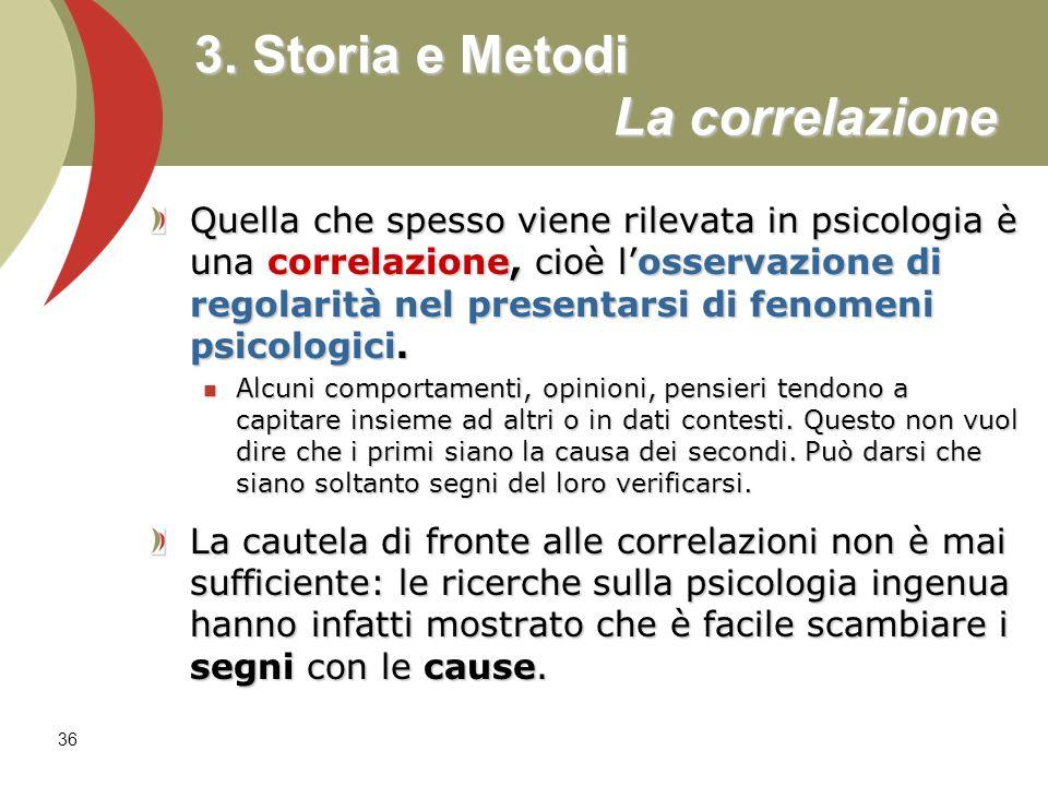 36 3. Storia e Metodi La correlazione Quella che spesso viene rilevata in psicologia è una correlazione, cioè losservazione di regolarità nel presenta