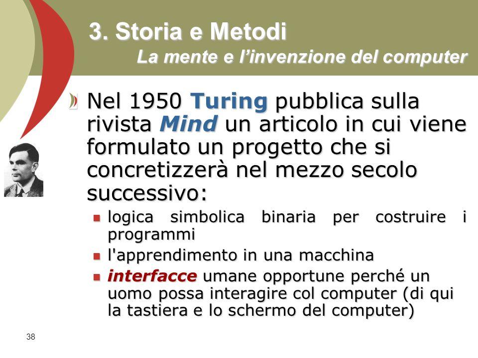 38 3. Storia e Metodi La mente e linvenzione del computer Nel 1950 Turing pubblica sulla rivista Mind un articolo in cui viene formulato un progetto c