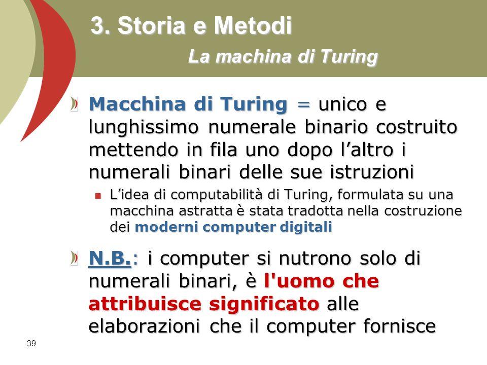 39 3. Storia e Metodi La machina di Turing Macchina di Turing = unico e lunghissimo numerale binario costruito mettendo in fila uno dopo laltro i nume