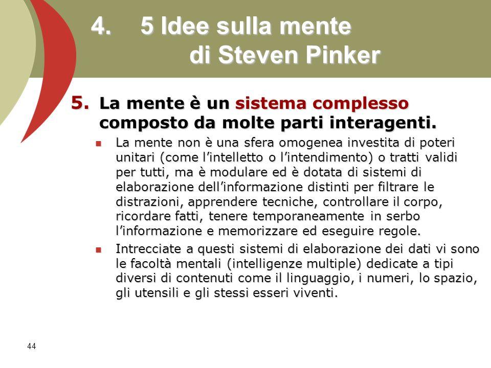 44 4. 5 Idee sulla mente di Steven Pinker 5. La mente è un sistema complesso composto da molte parti interagenti. La mente non è una sfera omogenea in