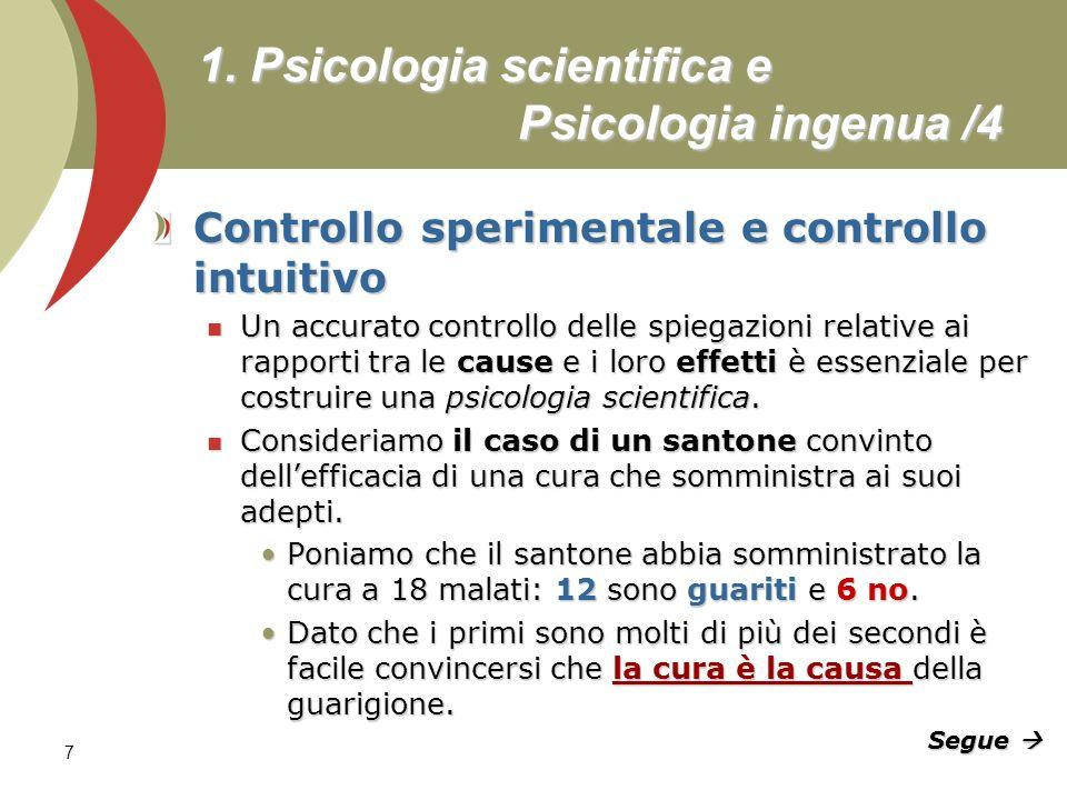 7 1. Psicologia scientifica e Psicologia ingenua /4 Controllo sperimentale e controllo intuitivo Un accurato controllo delle spiegazioni relative ai r