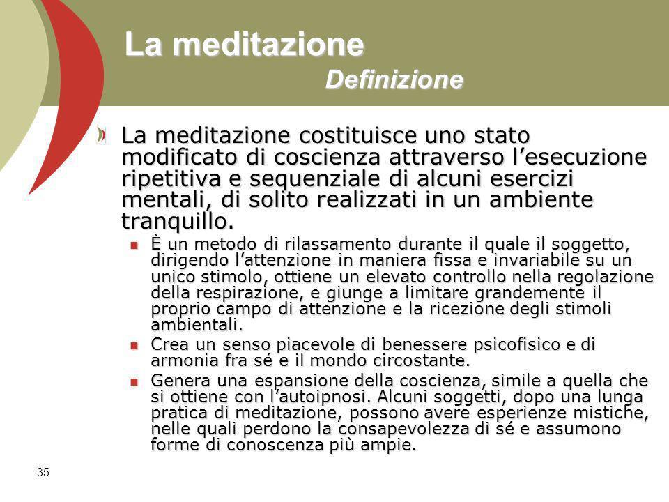 35 La meditazione Definizione La meditazione costituisce uno stato modificato di coscienza attraverso lesecuzione ripetitiva e sequenziale di alcuni esercizi mentali, di solito realizzati in un ambiente tranquillo.