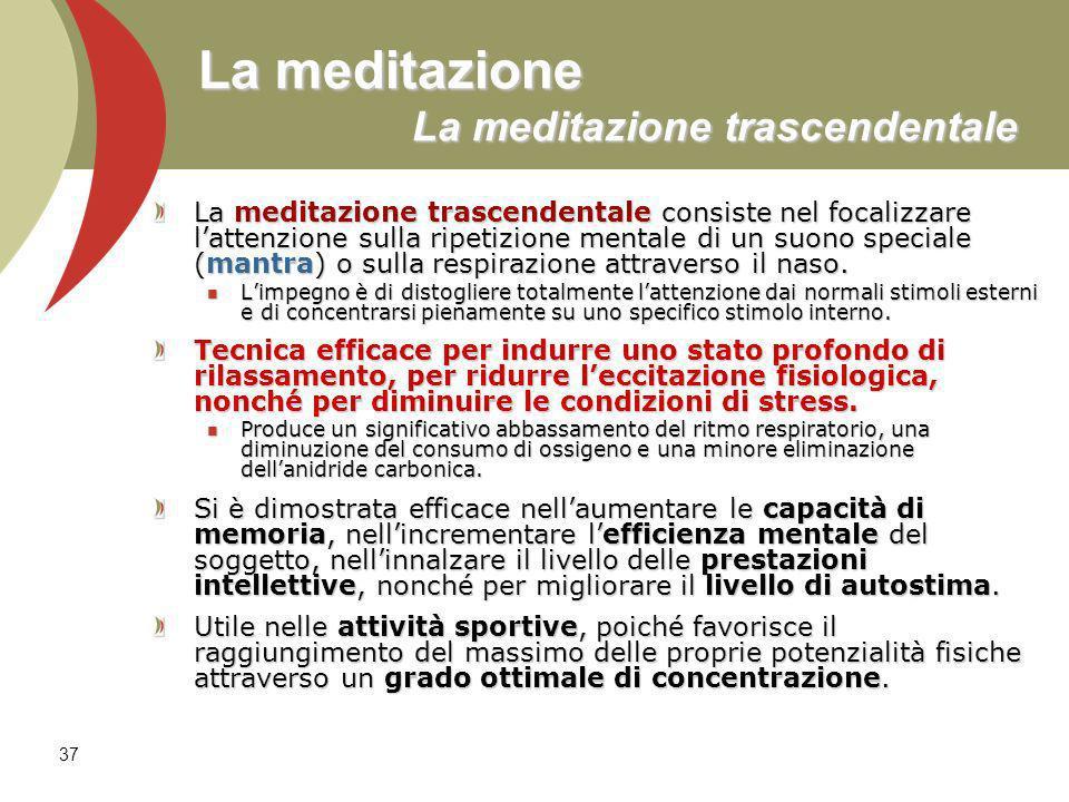 37 La meditazione La meditazione trascendentale La meditazione trascendentale consiste nel focalizzare lattenzione sulla ripetizione mentale di un suono speciale (mantra) o sulla respirazione attraverso il naso.