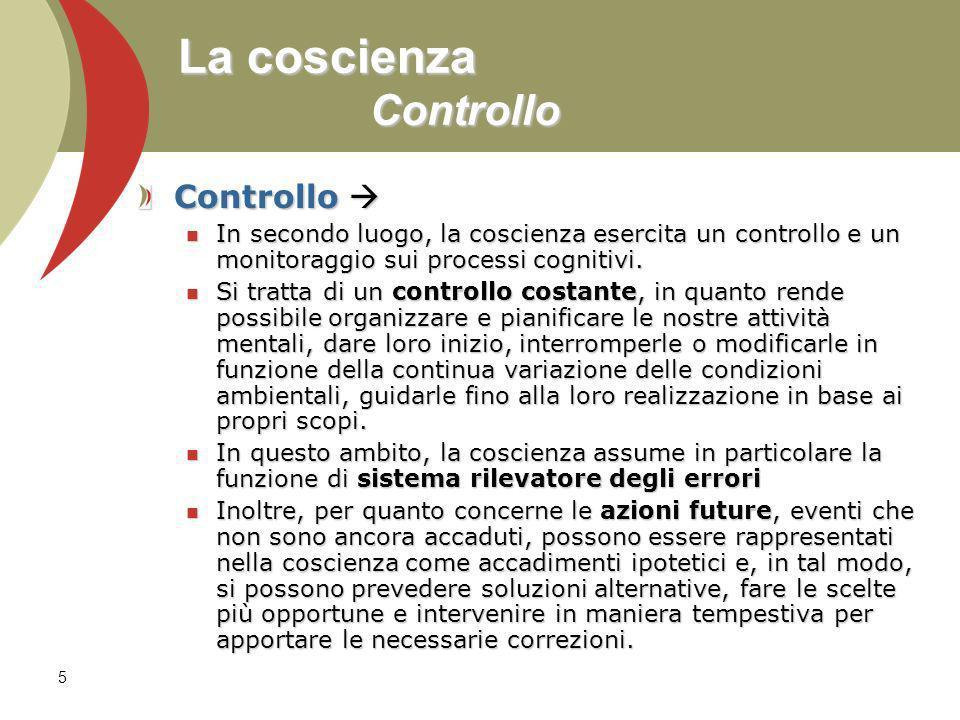5 La coscienza Controllo Controllo Controllo In secondo luogo, la coscienza esercita un controllo e un monitoraggio sui processi cognitivi.