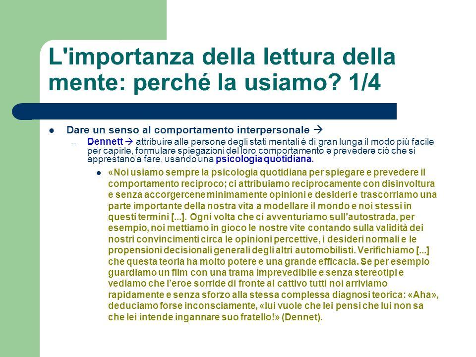 L'importanza della lettura della mente: perché la usiamo? 1/4 Dare un senso al comportamento interpersonale – Dennett attribuire alle persone degli st