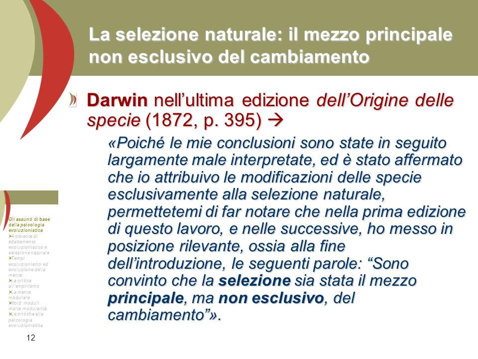12 La selezione naturale: il mezzo principale non esclusivo del cambiamento Darwin nellultima edizione dellOrigine delle specie (1872, p. 395) Darwin