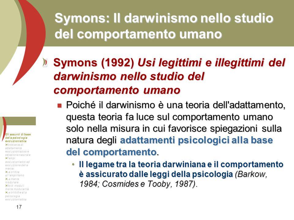 17 Symons: Il darwinismo nello studio del comportamento umano Symons (1992) Usi legittimi e illegittimi del darwinismo nello studio del comportamento