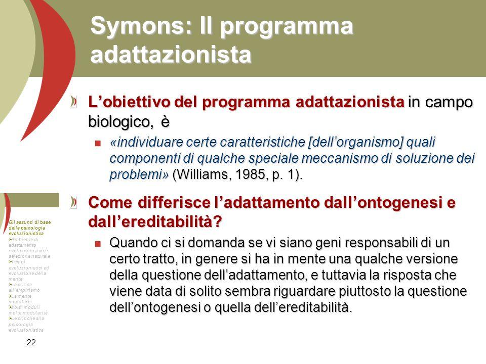 22 Symons: Il programma adattazionista Lobiettivo del programma adattazionista in campo biologico, è «individuare certe caratteristiche [dellorganismo