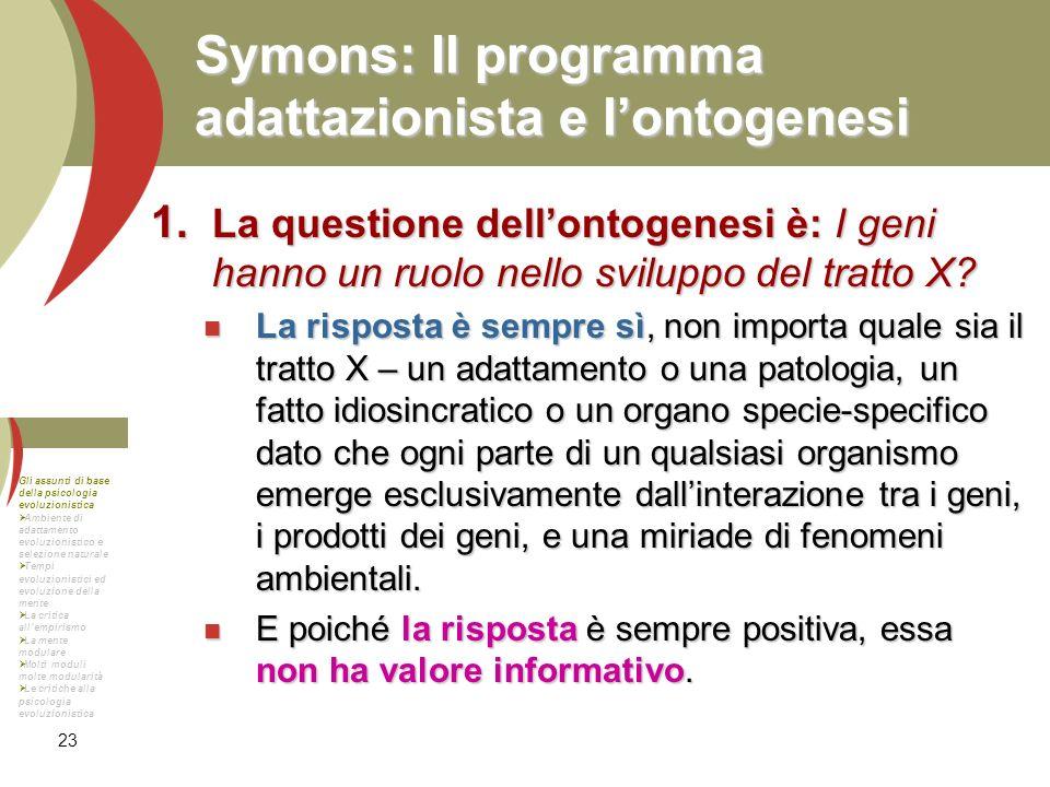23 Symons: Il programma adattazionista e lontogenesi La questione dellontogenesi è: I geni hanno un ruolo nello sviluppo del tratto X? La questione de