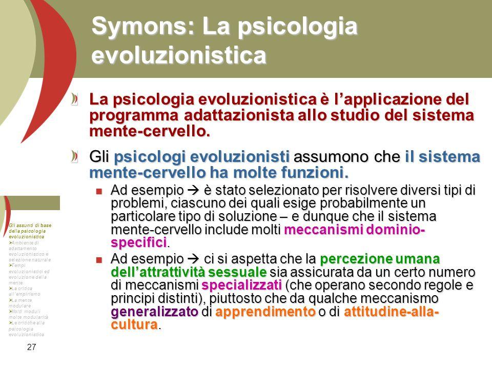 27 Symons: La psicologia evoluzionistica La psicologia evoluzionistica è lapplicazione del programma adattazionista allo studio del sistema mente-cerv