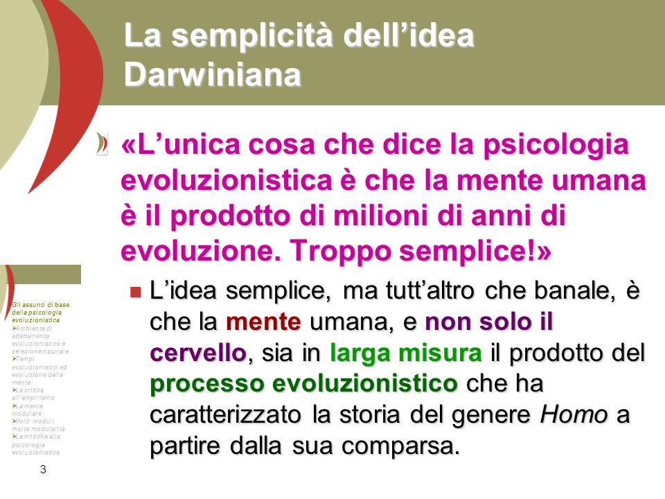 3 La semplicità dellidea Darwiniana «Lunica cosa che dice la psicologia evoluzionistica è che la mente umana è il prodotto di milioni di anni di evolu