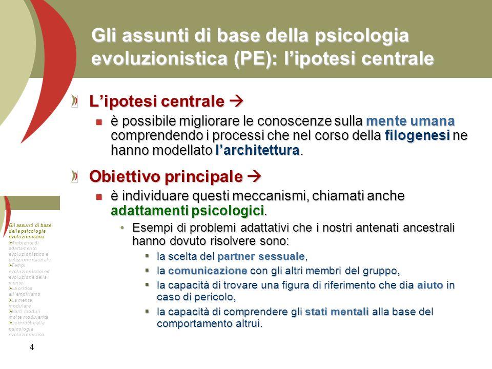4 Gli assunti di base della psicologia evoluzionistica (PE): lipotesi centrale Lipotesi centrale Lipotesi centrale è possibile migliorare le conoscenz