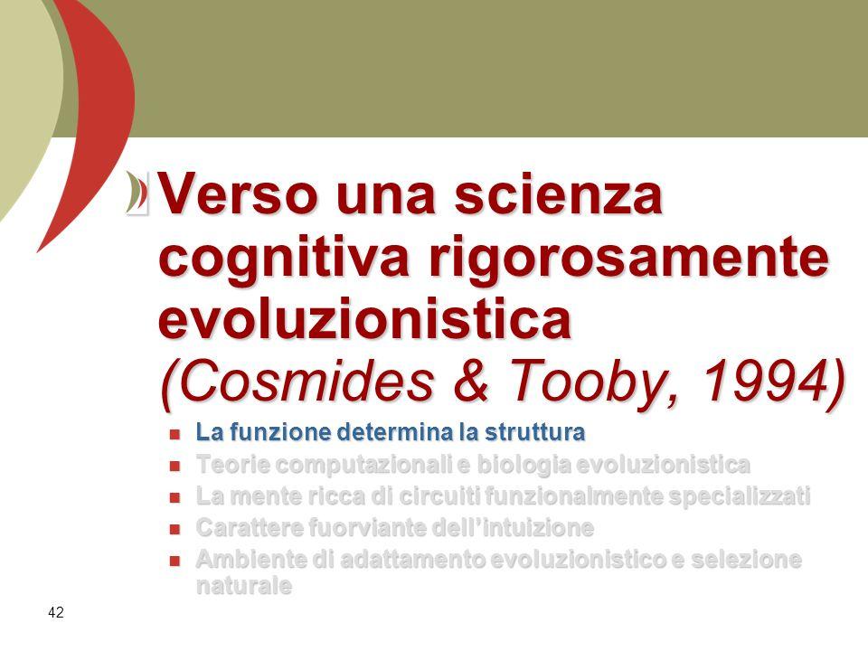 42 Verso una scienza cognitiva rigorosamente evoluzionistica (Cosmides & Tooby, 1994) La funzione determina la struttura La funzione determina la stru