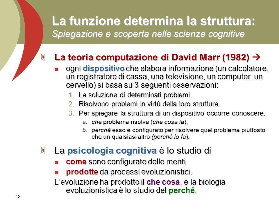 43 La funzione determina la struttura: Spiegazione e scoperta nelle scienze cognitive La teoria computazione di David Marr (1982) La teoria computazio
