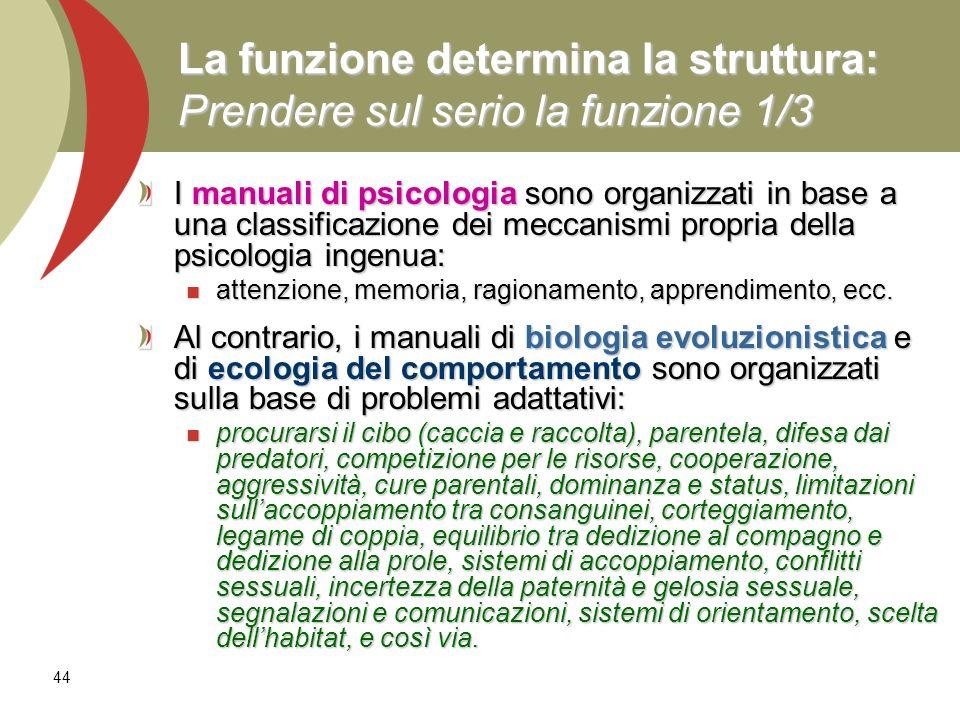 44 La funzione determina la struttura: Prendere sul serio la funzione 1/3 I manuali di psicologia sono organizzati in base a una classificazione dei m