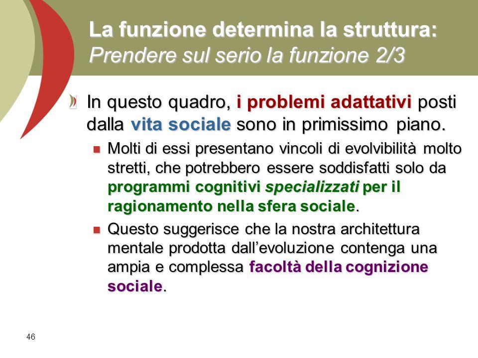 46 La funzione determina la struttura: Prendere sul serio la funzione 2/3 In questo quadro, i problemi adattativi posti dalla vita sociale sono in pri
