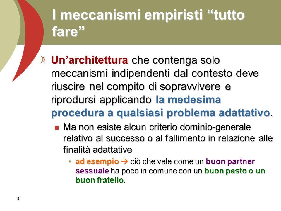 48 I meccanismi empiristi tutto fare Unarchitettura che contenga solo meccanismi indipendenti dal contesto deve riuscire nel compito di sopravvivere e