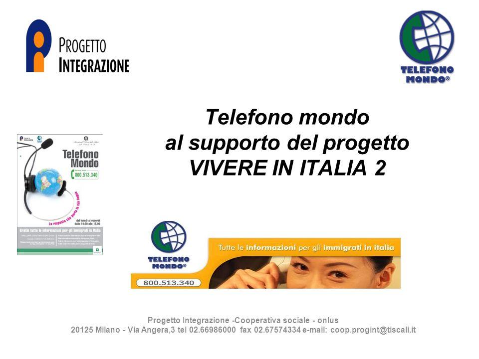 Telefono mondo al supporto del progetto VIVERE IN ITALIA 2 Progetto Integrazione -Cooperativa sociale - onlus 20125 Milano - Via Angera,3 tel 02.66986000 fax 02.67574334 e-mail: coop.progint@tiscali.it