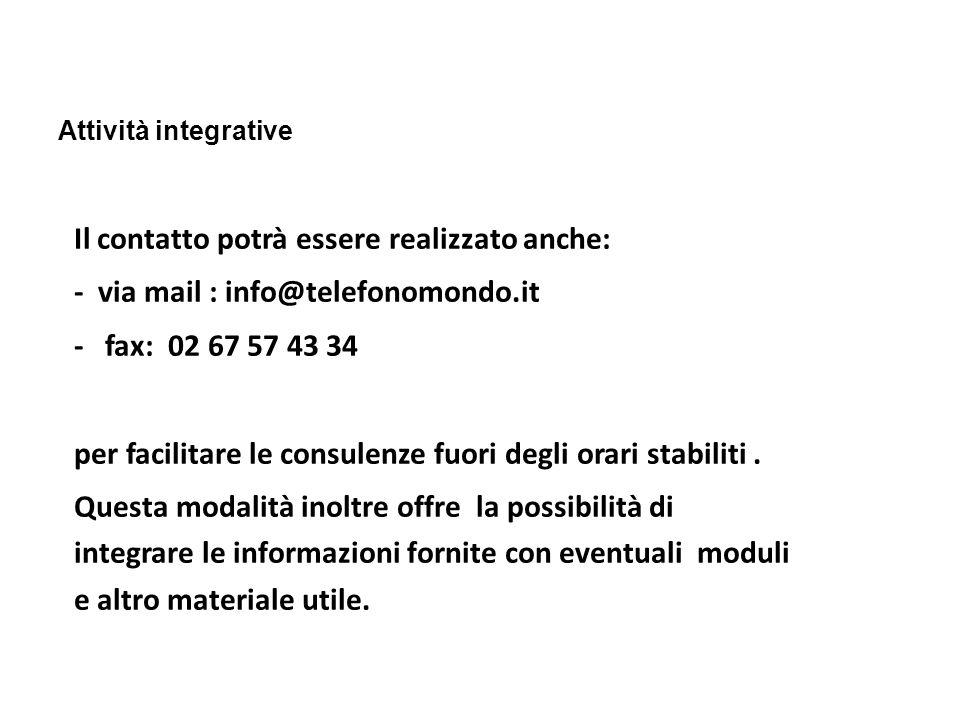 Attività integrative Il contatto potrà essere realizzato anche: - via mail : info@telefonomondo.it - fax: 02 67 57 43 34 per facilitare le consulenze fuori degli orari stabiliti.