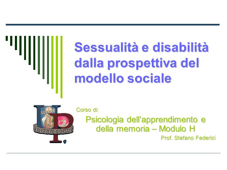 Sessualità e disabilità dalla prospettiva del modello sociale Corso di: Psicologia dellapprendimento e della memoria – Modulo H Prof. Stefano Federici