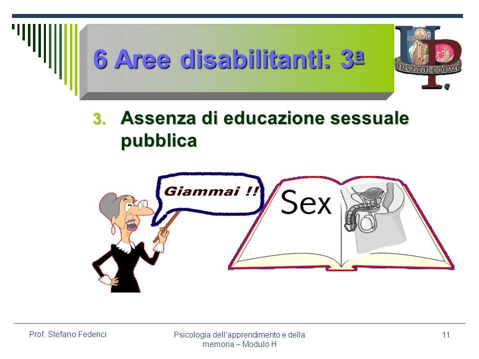Psicologia dellapprendimento e della memoria – Modulo H 11 Prof. Stefano Federici 6 Aree disabilitanti: 3 a 3. Assenza di educazione sessuale pubblica