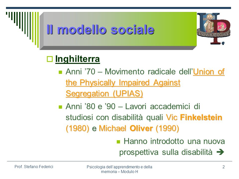 Psicologia dellapprendimento e della memoria – Modulo H 2 Prof. Stefano Federici Il modello sociale Inghilterra Union of the Physically Impaired Again