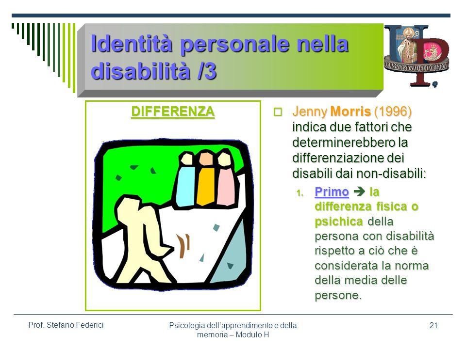 Psicologia dellapprendimento e della memoria – Modulo H 21 Prof. Stefano Federici Identità personale nella disabilità /3 DIFFERENZA Jenny Morris (1996