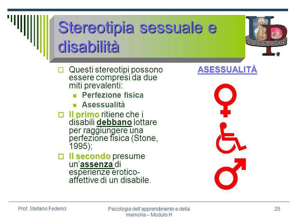 Psicologia dellapprendimento e della memoria – Modulo H 25 Prof. Stefano Federici Stereotipia sessuale e disabilità Questi stereotipi possono essere c