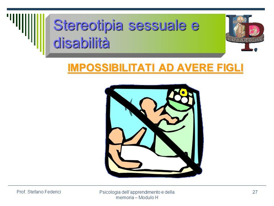 Psicologia dellapprendimento e della memoria – Modulo H 27 Prof. Stefano Federici Stereotipia sessuale e disabilità IMPOSSIBILITATI AD AVERE FIGLI