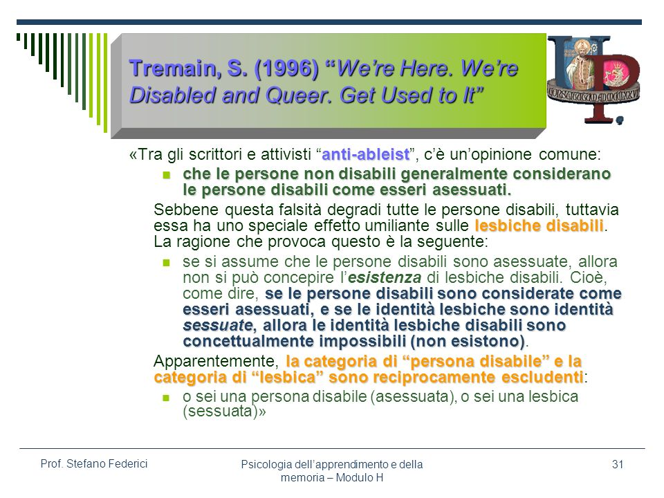 Psicologia dellapprendimento e della memoria – Modulo H 31 Prof. Stefano Federici Tremain, S. (1996) Were Here. Were Disabled and Queer. Get Used to I