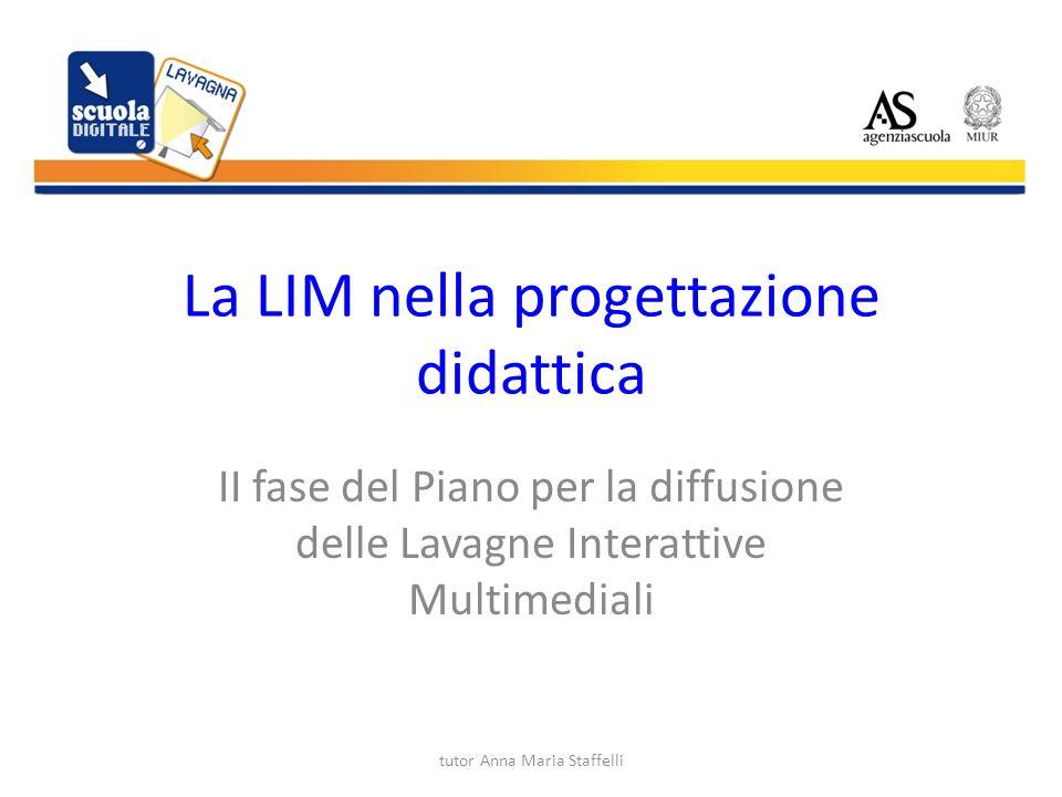 tutor Anna Maria Staffelli La LIM nella progettazione didattica II fase del Piano per la diffusione delle Lavagne Interattive Multimediali