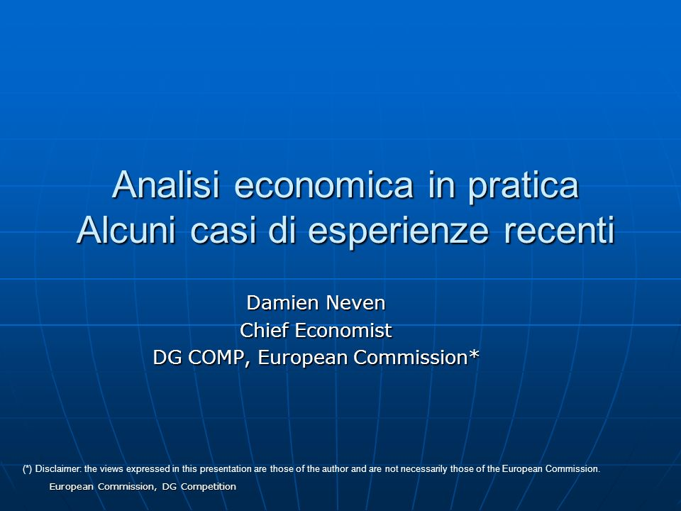 European Commission, DG Competition Analisi economica in pratica Alcuni casi di esperienze recenti Damien Neven Chief Economist DG COMP, European Commission* (*) Disclaimer: the views expressed in this presentation are those of the author and are not necessarily those of the European Commission.