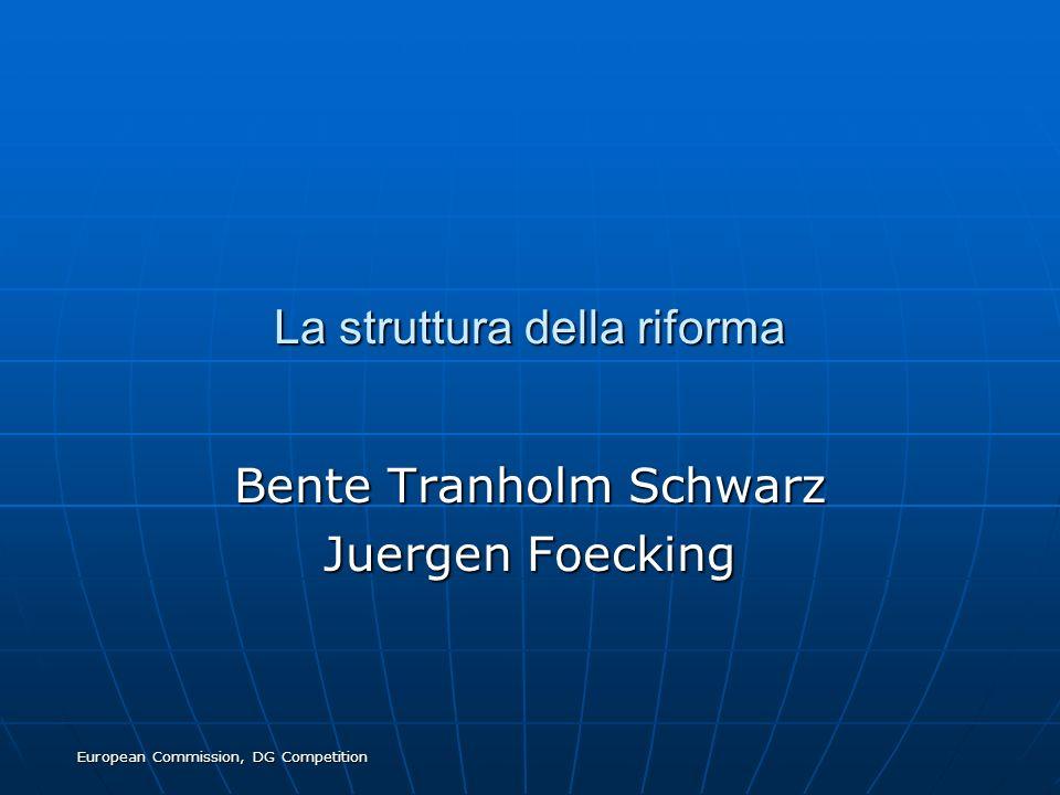 European Commission, DG Competition La struttura della riforma Bente Tranholm Schwarz Juergen Foecking