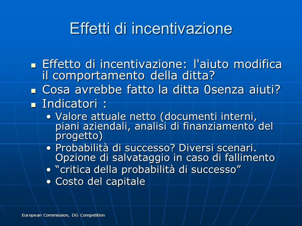 European Commission, DG Competition Effetti di incentivazione Effetto di incentivazione: l'aiuto modifica il comportamento della ditta? Effetto di inc