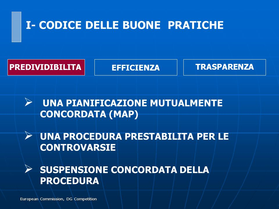 European Commission, DG Competition UNA PIANIFICAZIONE MUTUALMENTE CONCORDATA (MAP) UNA PROCEDURA PRESTABILITA PER LE CONTROVARSIE SUSPENSIONE CONCORDATA DELLA PROCEDURA PREDIVIDIBILITA EFFICIENZA TRASPARENZA I- CODICE DELLE BUONE PRATICHE