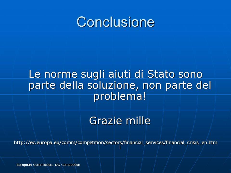 European Commission, DG Competition Conclusione Le norme sugli aiuti di Stato sono parte della soluzione, non parte del problema! Grazie mille Grazie