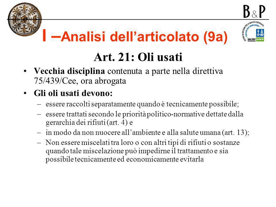 I – Analisi dellarticolato (9a) Art. 21: Oli usati Vecchia disciplina contenuta a parte nella direttiva 75/439/Cee, ora abrogata Gli oli usati devono: