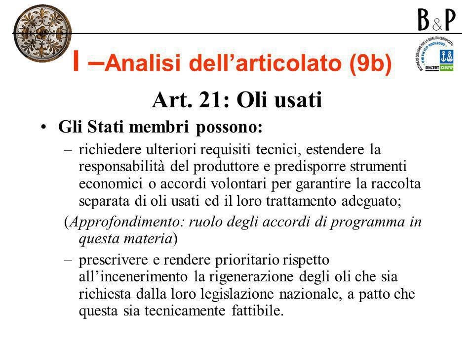 I – Analisi dellarticolato (9b) Art. 21: Oli usati Gli Stati membri possono: –richiedere ulteriori requisiti tecnici, estendere la responsabilità del