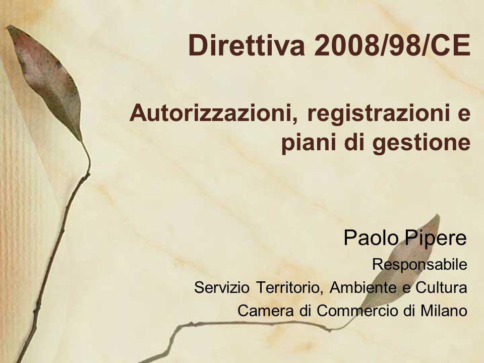 Direttiva 2008/98/CE Autorizzazioni, registrazioni e piani di gestione Paolo Pipere Responsabile Servizio Territorio, Ambiente e Cultura Camera di Com