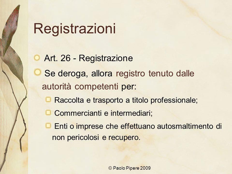 © Paolo Pipere 2009 Registrazioni Art. 26 - Registrazione Se deroga, allora registro tenuto dalle autorità competenti per: Raccolta e trasporto a tito