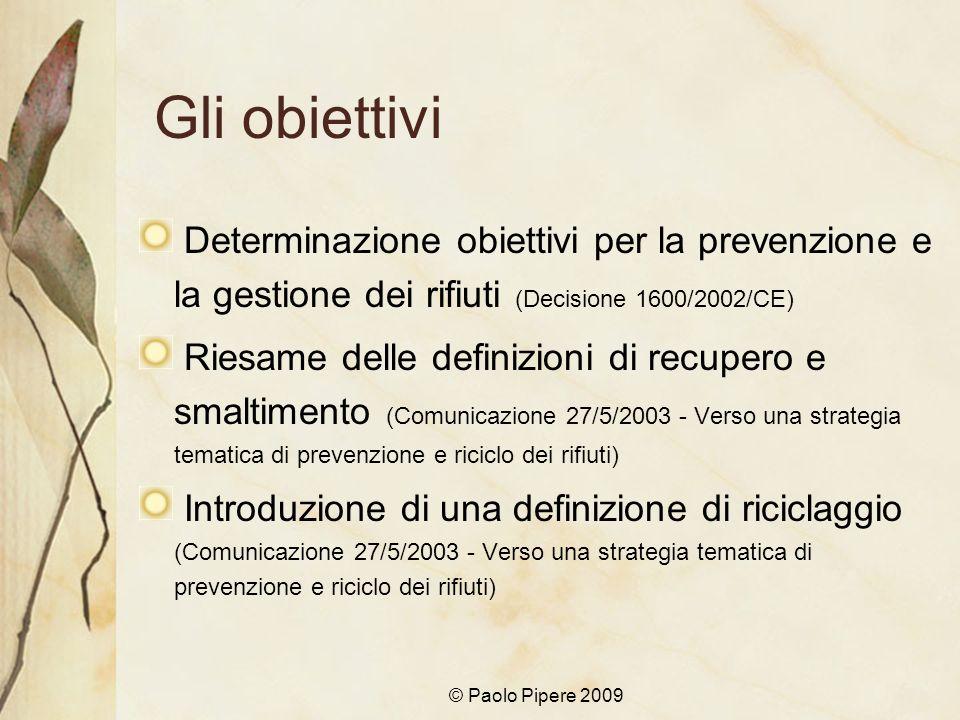 © Paolo Pipere 2009 Gli obiettivi Determinazione obiettivi per la prevenzione e la gestione dei rifiuti (Decisione 1600/2002/CE) Riesame delle definiz