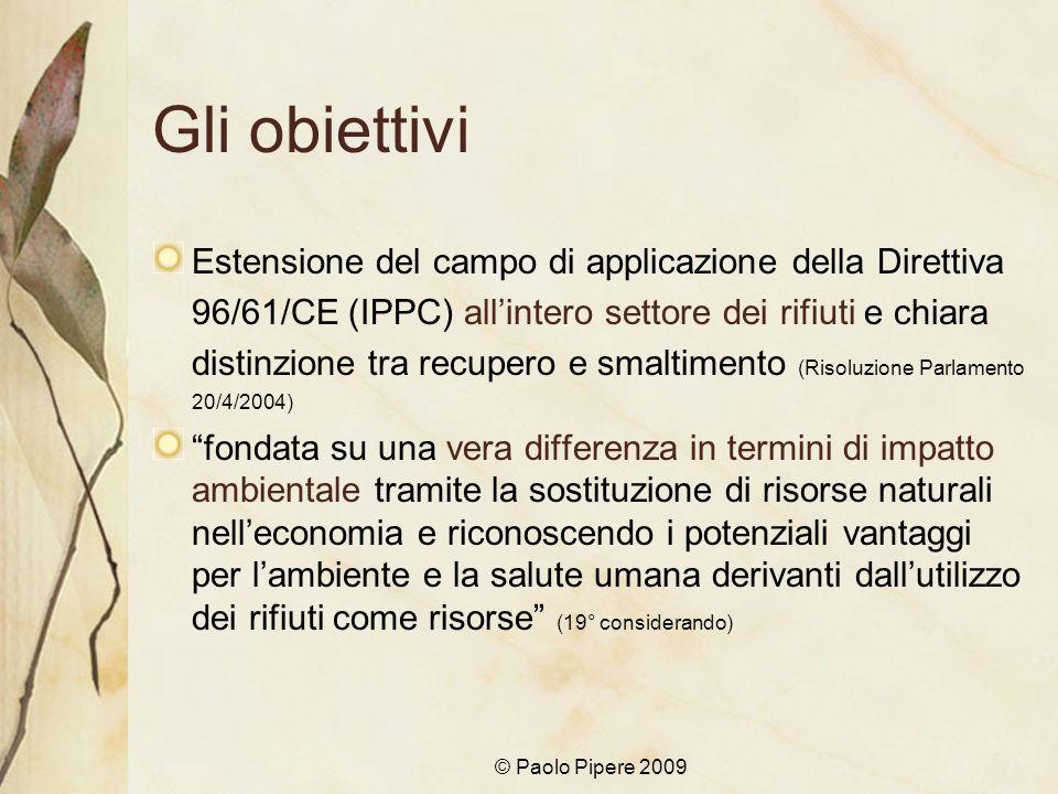 © Paolo Pipere 2009 Gli obiettivi Estensione del campo di applicazione della Direttiva 96/61/CE (IPPC) allintero settore dei rifiuti e chiara distinzi