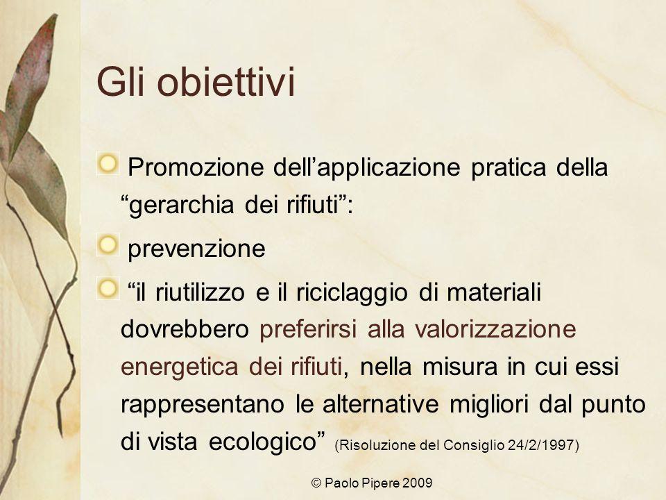 © Paolo Pipere 2009 Gli obiettivi Promozione dellapplicazione pratica della gerarchia dei rifiuti: prevenzione il riutilizzo e il riciclaggio di mater