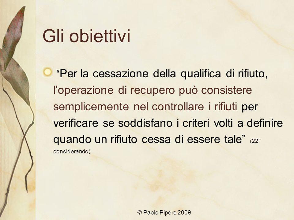 © Paolo Pipere 2009 Gli obiettivi Per la cessazione della qualifica di rifiuto, loperazione di recupero può consistere semplicemente nel controllare i