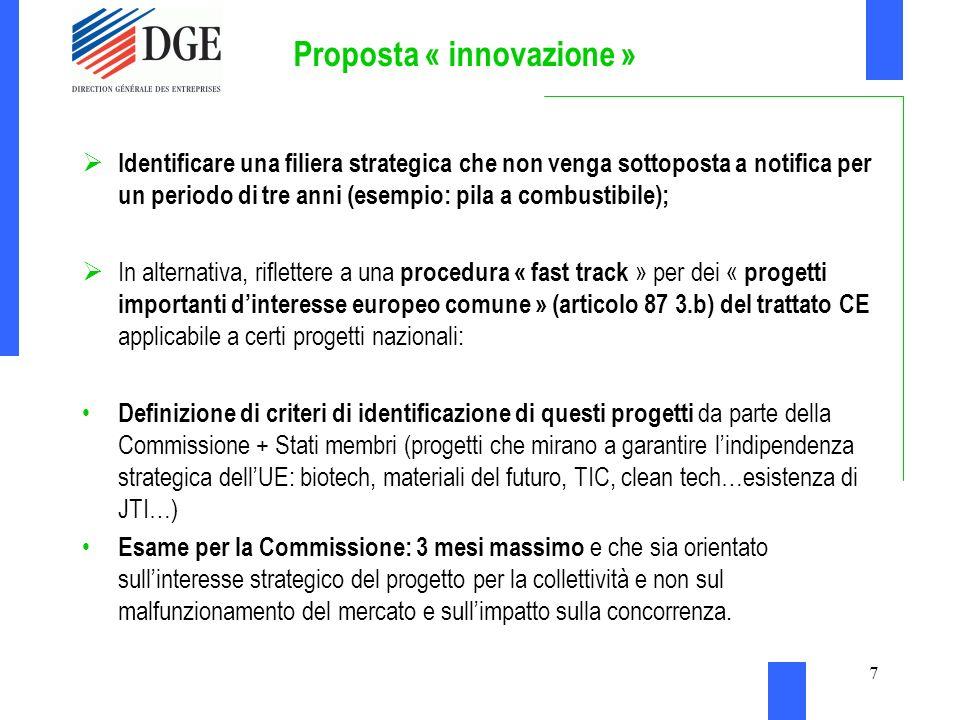 7 Proposta « innovazione » Identificare una filiera strategica che non venga sottoposta a notifica per un periodo di tre anni (esempio: pila a combustibile); In alternativa, riflettere a una procedura « fast track » per dei « progetti importanti dinteresse europeo comune » (articolo 87 3.b) del trattato CE applicabile a certi progetti nazionali: Definizione di criteri di identificazione di questi progetti da parte della Commissione + Stati membri (progetti che mirano a garantire lindipendenza strategica dellUE: biotech, materiali del futuro, TIC, clean tech…esistenza di JTI…) Esame per la Commissione: 3 mesi massimo e che sia orientato sullinteresse strategico del progetto per la collettività e non sul malfunzionamento del mercato e sullimpatto sulla concorrenza.