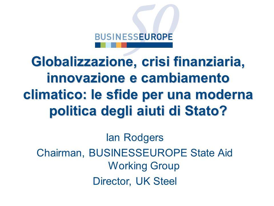 Ian Rodgers Chairman, BUSINESSEUROPE State Aid Working Group Director, UK Steel Globalizzazione, crisi finanziaria, innovazione e cambiamento climatico: le sfide per una moderna politica degli aiuti di Stato?